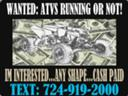 WANTED..(Cash Paid)..For Unwanted Atvs...Running or Not...Any Shape